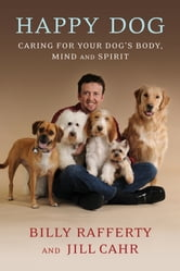 Happy Dog - Caring For Your Dog's Body, Mind and Spirit ebook by Billy Rafferty,Jill Cahr