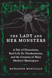 The Lady and Her Monsters - A Tale of Dissections, Real-Life Dr. Frankensteins, and the Creation of Mary Shelley's Masterpiece ebook by Kobo.Web.Store.Products.Fields.ContributorFieldViewModel
