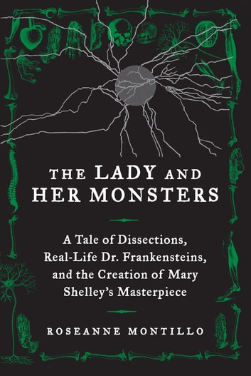 The Lady and Her Monsters - A Tale of Dissections, Real-Life Dr. Frankensteins, and the Creation of Mary Shelley's Masterpiece ebook by Roseanne Montillo