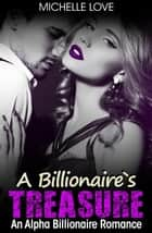 A Billionaire's Treasure: An Alpha Billionaire Romance ebook by Michelle Love