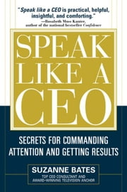 Speak Like a CEO: Secrets for Commanding Attention and Getting Results: Secrets for Communicating Attention and Getting Results ebook by Bates, Suzanne