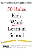 50 Rules Kids Won't Learn in School - Real-World Antidotes to Feel-Good Education ebook by Charles J. Sykes