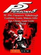 Persona 5, PC, PS4, Characters, Walkthrough, Confidant, Exams, Makoto, Gifts, Tips, Cheats, Game Guide Unofficial ebook by The Yuw