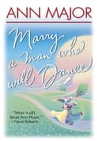 Marry A Man Who Will Dance ebook by Ann Major