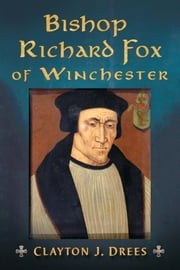 Bishop Richard Fox of Winchester - Architect of the Tudor Age ebook by Clayton J. Drees