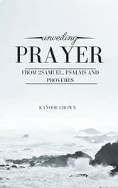 Unveiling Prayer From 2Samuel, Psalms and Proverbs ebook by Kayode Crown