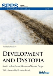 Development and Dystopia - Studies in Post-Soviet Ukraine and Eastern Europe ebook by Mikhail Minakov, Andreas Umland, Alexander Etkind