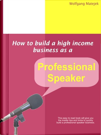 How To Build A High Income Business As A Professional Speaker ebook by Wolfgang Matejek