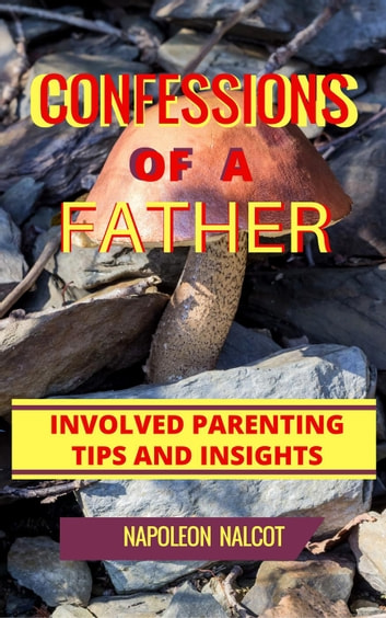 Confessions Of A Father: Involved Parenting Tips And Insights ebook by Napoleon Nalcot