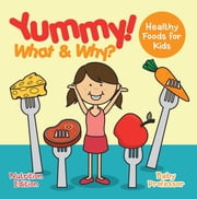 Yummy! What & Why? - Healthy Foods for Kids - Nutrition Edition ebook by Baby Professor