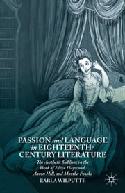 Passion and Language in Eighteenth-Century Literature - The Aesthetic Sublime in the Work of Eliza Haywood, Aaron Hill, and Martha Fowke ebook by Earla Wilputte
