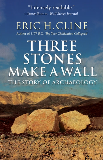 Three Stones Make a Wall - The Story of Archaeology ebook by Eric H. Cline