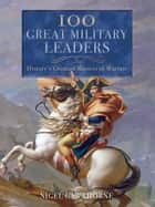 100 Great Military Leaders - History's Greatest Masters of Warfare ebook by Nigel Cawthorne