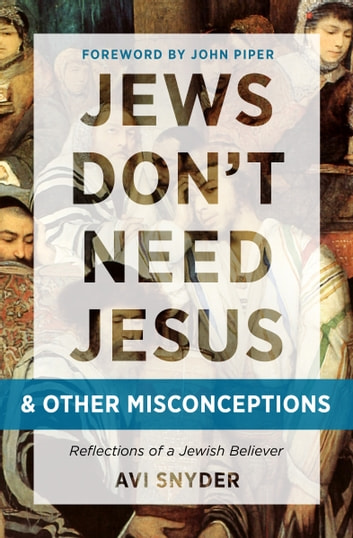 Jews Don't Need Jesus. . .and other Misconceptions - Reflections of a Jewish Believer ebook by Avi Snyder