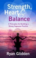 Strength, Heart & Balance 3 Principles for Building a Strong Yogasana Practice ebook by Ryan Glidden