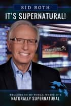 It's Supernatural - Welcome to My World, Where It's Naturally Supernatural ebook by Sid Roth