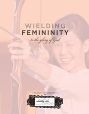 Wielding Femininity to the Glory of God - Re-fashioning Ornaments into Instruments ebook by Shabby Chic Ministries