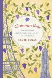 Champagne Baby - How One Parisian Learned to Love Wine-and Life-the American Way ebook by Laure Dugas