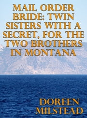 Mail Order Bride: Twin Sisters With A Secret, For The Two Brothers In Montana ebook by Doreen Milstead