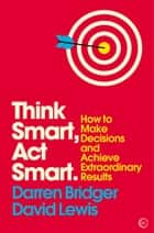 Think Smart, Act Smart - How to Make Decisions and Achieve Extraordinary Results eBook by Darren Bridger, David Lewis
