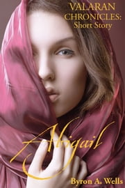 Abigail, A Valaran Chronicles Short Story ebook by Byron A. Wells