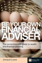 Be Your Own Financial Adviser - The comprehensive guide to wealth and financial planning ebook by Jonquil Lowe