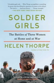 Soldier Girls - The Battles of Three Women at Home and at War ebook by Helen Thorpe