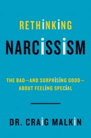 Rethinking Narcissism - The Bad---and Surprising Good---About Feeling Special ebook by Dr. Craig Malkin