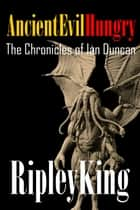 Ancient, Evil, Hungry -The Chronicles of Ian Duncan: Book Two ebook by Ripley King
