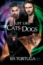 Just Like Cats and Dogs ebook by BA Tortuga