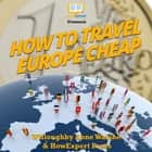 How To Travel Europe Cheap audiobook by HowExpert, Willoughby Ann Walshe
