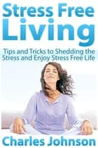 Stress Free Living - Tips and Tricks to Shedding the Stress and Enjoy Stress Free Life ebook by Charles  Johnson