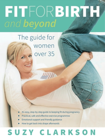 Fit for Birth and Beyond - A guide for women over 35 ebook by Clarkson,Suzy
