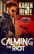 Calming the Riot ebook by Karen Renee