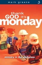 Thank God it's Monday - Ministry in the workplace ebook by Mark Greene