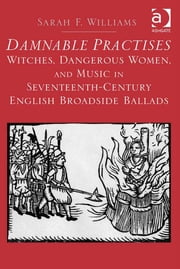 Damnable Practises: Witches, Dangerous Women, and Music in Seventeenth-Century English Broadside Ballads ebook by Dr Sarah F Williams