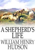A Shepherd's Life - Impressions of the South Wiltshire Downs ebook by William Henry Hudson