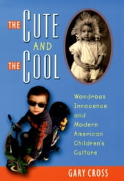 The Cute and the Cool: Wondrous Innocence and Modern American Childrens Culture ebook by Gary Cross
