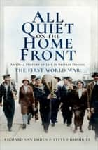 All Quiet on the Home Front - An Oral History of Life in Britain During the First World War ebook by