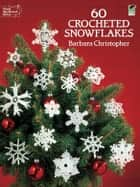 60 Crocheted Snowflakes ebook by Barbara Christopher
