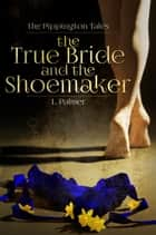 The True Bride and the Shoemaker - The Pippington Tales, #1 ebook by L. Palmer