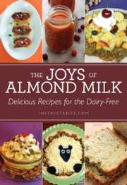 The Joys of Almond Milk - Delicious Recipes for the Dairy-Free ebook by Nicole Smith,Instructables.com