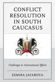 Conflict Resolution in South Caucasus - Challenges to International Efforts ebook by Esmira Jafarova