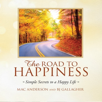 The Road to Happiness - Simple Secrets to a Happy Life audiobook by Mac Anderson,BJ Gallagher