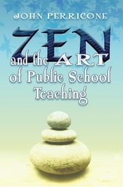 Zen and the Art of Public School Teaching ebook by John Perricone