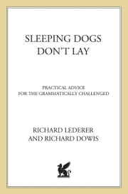 Sleeping Dogs Don't Lay - Practical Advice For The Grammatically Challenged ebook by Richard Lederer,Richard Dowis,Jim McLean