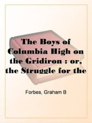 The Boys Of Columbia High On The Gridiron ebook by Graham B. Forbes
