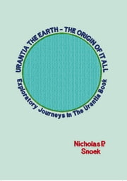 URANTIA THE EARTH-THE ORIGIN OF IT ALL - Exploratory Journeys In The Urantia Book ebook by Nicholas P. Snoek