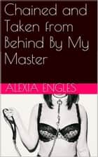 Chained and Taken from Behind By My Master ebook by Alexia Engles