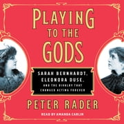 Playing to the Gods - Sarah Bernhardt, Eleonora Duse, and the Rivalry that Changed Acting Forever audiobook by Peter Rader